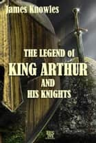 The Legend of King Arthur and His Knights (Special Illustrated Edition) ebook by