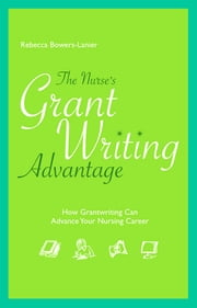 The Nurse's GrantWriting Advantage: How Grantwriting Can Advance Your Nursing Career ebook by Rebecca Bowers-Lanier
