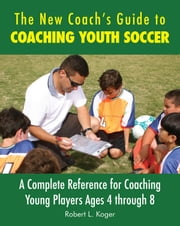 The New Coach's Guide to Coaching Youth Soccer - A Complete Reference for Coaching Young Players Ages 4 through 8 ebook by Robert L. Koger