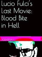 Lucio Fulci's Last Movie: Blood Bite In Hell ebook by Joe Kittay