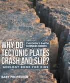 Why Do Tectonic Plates Crash and Slip? Geology Book for Kids | Children's Earth Sciences Books ebook by Baby Professor