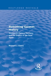 Rethinking German History (Routledge Revivals) - Nineteenth-Century Germany and the Origins of the Third Reich ebook by Richard J. Evans
