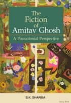 The Fiction of Amitav Ghosh: A Postcolonial Perspective - 100% Pure Adrenaline ebook by B.K. Sharma