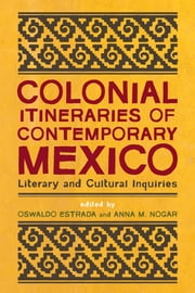 Colonial Itineraries of Contemporary Mexico - Literary and Cultural Inquiries ebook by Oswaldo Estrada,Anna María Nogar