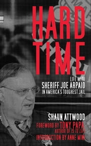 Hard Time - Life with Sheriff Joe Arpaio in America's Toughest Jail eBook by Shaun Attwood, Tony Papa, Anne Mini