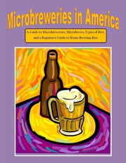 Microbreweries in America: A Guide to Microbreweries, Microbrews, Types of Beer, and a Beginner's Guide to Home Brewing Beer ebook by Nathanial Greene, Malibu Publishing