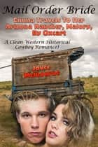 Mail Order Bride: Emma Travels To Her Arizona Rancher, Malory, By Oxcart (A Clean Western Historical Cowboy Romance) ebook by Joyce Melbourne