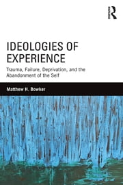 Ideologies of Experience - Trauma, Failure, Deprivation, and the Abandonment of the Self ebook by Matthew H. Bowker