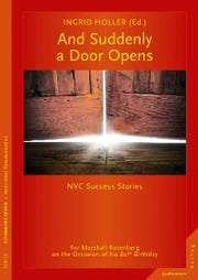 And Suddenly a Door Opens - NVC Success Stories. For Marshall Rosenberg on the Occasion of his 80th Birthday ebook by Ingrid Holler