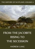 The History Of Scotland - Volume 11: From The Jacobite Rising To The Secession ebook by Andrew Lang