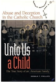 Unto Us A Child: Abuse And Deception In The Catholic Church ebook by Donald T. Phillips