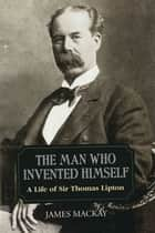 Sir Thomas Lipton - The Man Who Invented Himself ebook by