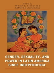 Gender, Sexuality, and Power in Latin America since Independence ebook by William E. French,Katherine Elaine Bliss