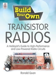 Build Your Own Transistor Radios - A Hobbyist's Guide to High-Performance and Low-Powered Radio Circuits ebook by Ronald Quan