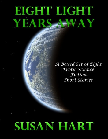 Eight Light Years Away: A Boxed Set of Eight Erotic Science Fiction Short Stories ebook by Susan Hart