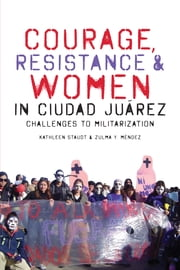 Courage, Resistance, and Women in Ciudad Juárez - Challenges to Militarization ebook by Kathleen Staudt,Zulma Y. Méndez