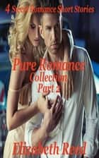 Pure Romance Collection Part 2: 4 Sweet Romance Short Stories - Pure Romance Collection, #2 ebook by Elizabeth Reed