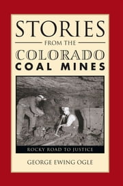 Stories From The Colorado Coal Mines - Rocky Road to Justice ebook by George E. Ogle; Dorothy L. Ogle