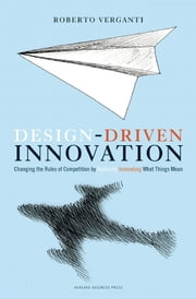 Design Driven Innovation - Changing the Rules of Competition by Radically Innovating What Things Mean ebook by Roberto Verganti