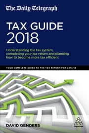 The Daily Telegraph Tax Guide 2018 - Understanding the Tax System, Completing Your Tax Return and Planning How to Become More Tax Efficient ebook by David Genders