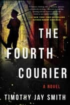 The Fourth Courier - A Novel ebook by Timothy Jay Smith
