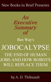 An Executive Summary of Ben Way's 'Jobocalypse: The End of Human Jobs and How Robots Will Replace Them' ebook by A. D. Thibeault