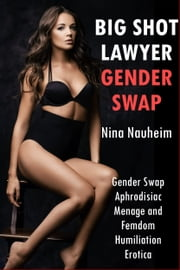 Big Shot Lawyer Gender Swap (Gender Swap Aphrodisiac Menage and Femdom Humiliation Erotica) ebook by Nina Nauheim
