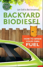 Backyard Biodiesel - How to Brew Your Own Fuel ebook by Lyle Estill,Bob Armantrout