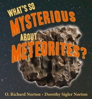 What's So Mysterious About Meteorites ebook by O. Richard Norton,Dorothy S. Northon