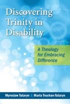 Discovering Trinity in Disability - A Theology for Embracing Difference eBook by Myroslaw Tataryn, Maria Truchan-Tataryn