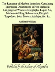 The Romance of Modern Invention: Containing Interesting Descriptions in Non-technical Language of Wireless Telegraphy, Liquid Air, Modern Artillery, Submarines, Dirigible Torpedoes, Solar Motors, Airships, &c. &c. ebook by Archibald Williams