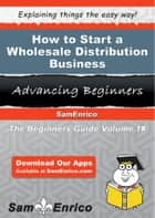 How to Start a Wholesale Distribution Business ebook by Violet Ruiz