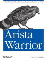 Arista Warrior - A Real-World Guide to Understanding Arista Switches and EOS ebook by Gary A. Donahue