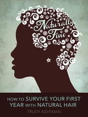Naturally Fine: How To Survive Your First Year With Natural Hair ebook by Trudy Agyeman