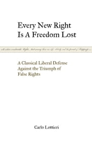 Every New Right is a Freedom Lost - A Classical Liberal Defense Against the Triumph of False Rights ebook by Carlo Lottieri