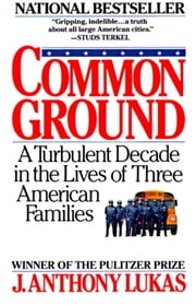 Common Ground - A Turbulent Decade in the Lives of Three American Families ebook by J. Anthony Lukas