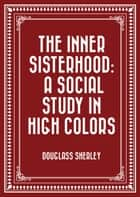 The Inner Sisterhood: A Social Study in High Colors ebook by Douglass Sherley