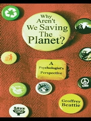 Why Aren't We Saving the Planet? - A Psychologist's Perspective ebook by Geoffrey Beattie
