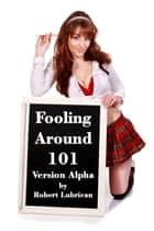 Fooling Around 101: Version Alpha ebook by Robert Lubrican