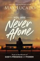 You Are Never Alone - Trust in the Miracle of God's Presence and Power ebook by Max Lucado