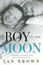 The Boy in the Moon: A Father's Search for His Disabled Son - A Father's Search for His Disabled Son ebook by Ian Brown