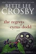 The Regrets of Cyrus Dodd - A Family Saga ebook by Bette Lee Crosby