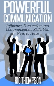 Powerful Communication: Influence, Persuasion and Communication Skills You Need to Have ebook by Ric Thompson