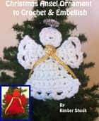Christmas Angel Ornament to Crochet & Embellish ebook by Kimber Shook