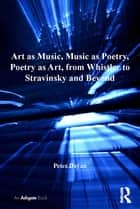 Art as Music, Music as Poetry, Poetry as Art, from Whistler to Stravinsky and Beyond ebook by Peter Dayan