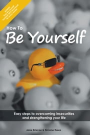 How to Be Yourself - Easy Steps to Overcoming Insecurities and Strengthening Your Life ebook by Simone Essex and Jane Briscoe