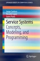 Service Systems - Concepts, Modeling, and Programming ebook by Jorge Cardoso, Ricardo Lopes, Geert Poels
