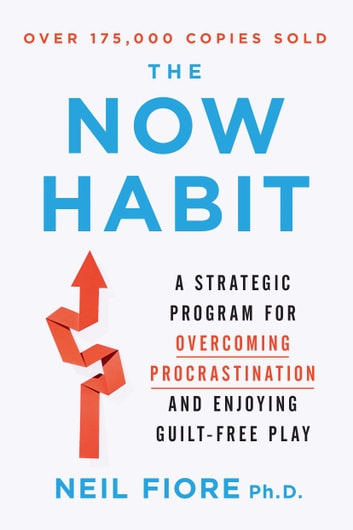 The Now Habit - A Strategic Program for Overcoming Procrastination and Enjoying Guilt-Free Play ebook by Neil Fiore