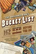 The Baseball Fan's Bucket List - 162 Things You Must Do, See, Get, and Experience Before You Die ebook by Robert Santelli, Jenna Santelli