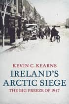 Ireland's Arctic Siege of 1947 - The Big Freeze of 1947 ebook by Professor Kevin C. Kearns, Ph.D.